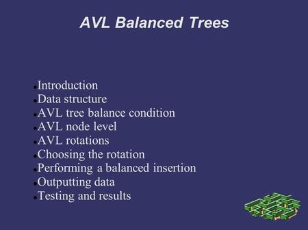 AVL Balanced Trees Introduction Data structure AVL tree balance condition AVL node level AVL rotations Choosing the rotation Performing a balanced insertion.