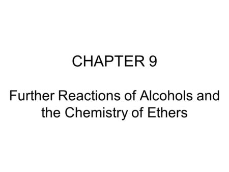 CHAPTER 9 Further Reactions of Alcohols and the Chemistry of Ethers.