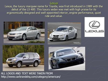 Lexus Lexus Lexus, the luxury marquee name for Toyota, was first introduced in 1989 with the debut of the LS 400. This luxury sedan was met with high praise.