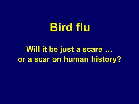 Will it be just a scare … or a scar on human history? Bird flu.