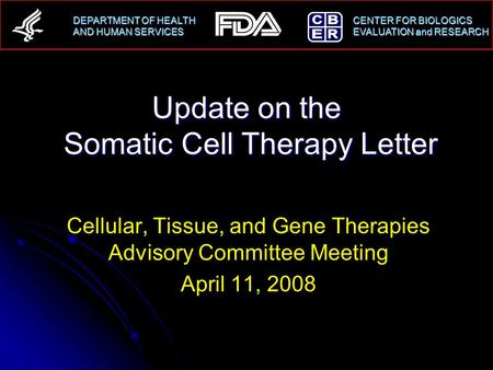 DEPARTMENT OF HEALTH CENTER FOR BIOLOGICS AND HUMAN SERVICESEVALUATION and RESEARCH AND HUMAN SERVICES EVALUATION and RESEARCH Update on the Somatic Cell.