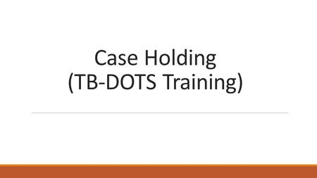 Case Holding (TB-DOTS Training). Case holding a set of procedures which ensures that patients complete their treatment involves assignment of the appropriate.