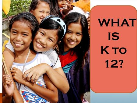 WHAT IS K to 12?. Where Are We Now?  Locally, only 6 of every 1,000 Grade 6 elementary students are prepared to enter high school.  Only 2 of.