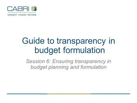 Guide to transparency in budget formulation Session 6: Ensuring transparency in budget planning and formulation.