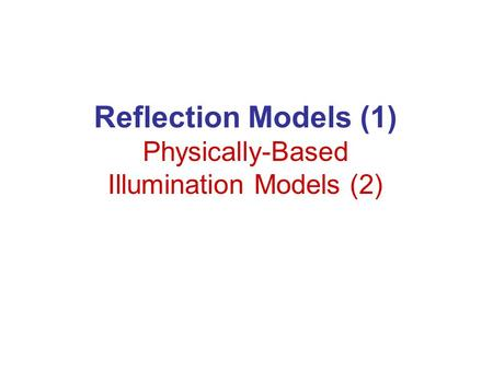 Reflection Models (1) Physically-Based Illumination Models (2)