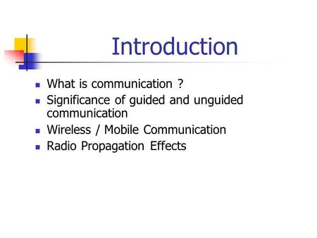 Introduction What is communication ? Significance of guided and unguided communication Wireless / Mobile Communication Radio Propagation Effects.