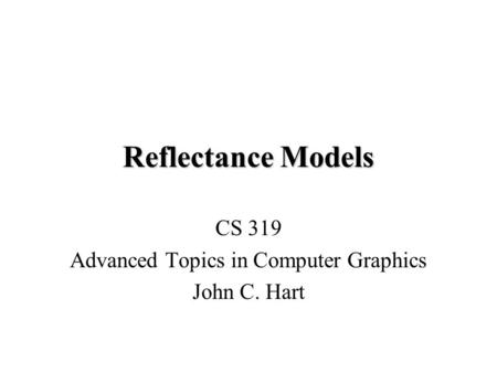 Reflectance Models CS 319 Advanced Topics in Computer Graphics John C. Hart.
