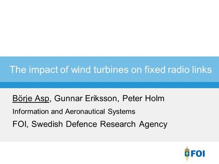 The impact of wind turbines on fixed radio links Börje Asp, Gunnar Eriksson, Peter Holm Information and Aeronautical Systems FOI, Swedish Defence Research.