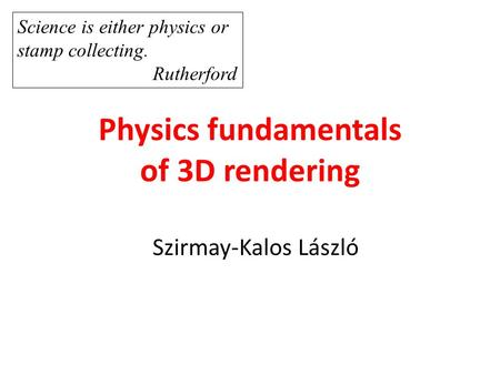 Physics fundamentals of 3D rendering Szirmay-Kalos László Science is either physics or stamp collecting. Rutherford.