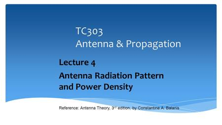 TC303 Antenna & Propagation Lecture 4 Antenna Radiation Pattern and Power Density 1 Reference: Antenna Theory, 3 rd edition, by Constantine A. Balanis.