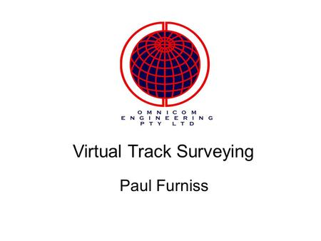 Virtual Track Surveying Paul Furniss. An introduction to Omnicom Engineering A few words from Gary Sanford the UK Sponsor What is the OmniSurveyor3D System?