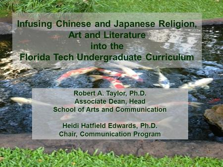 Infusing Chinese and Japanese Religion, Art and Literature into the Florida Tech Undergraduate Curriculum Robert A. Taylor, Ph.D. Associate Dean, Head.
