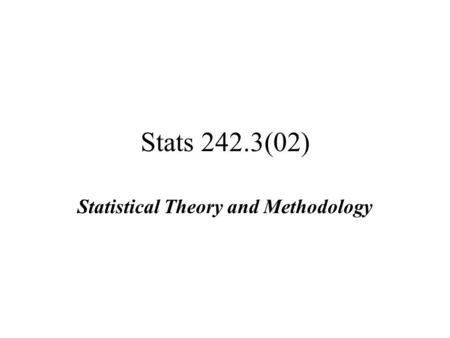 Stats 242.3(02) Statistical Theory and Methodology.