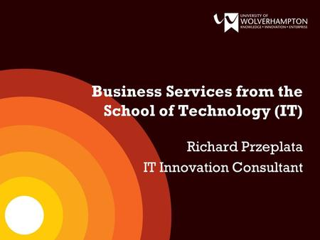 Business Services from the School of Technology (IT) Richard Przeplata IT Innovation Consultant.
