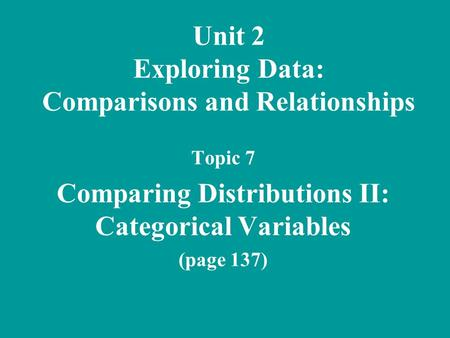 Unit 2 Exploring Data: Comparisons and Relationships Topic 7 Comparing Distributions II: Categorical Variables (page 137)