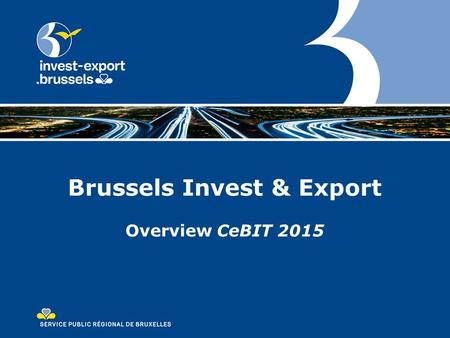 Brussels Invest & Export Overview CeBIT 2015. Outline Bruxelles Invest & Export CeBIT 2015 Why should companies participate? Co-exhibitors overview Highlights.