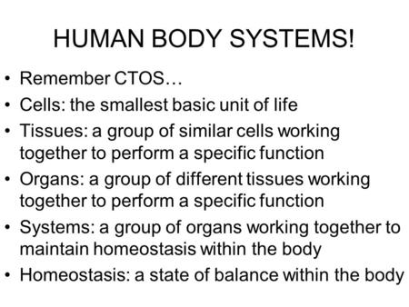 HUMAN BODY SYSTEMS! Remember CTOS… Cells: the smallest basic unit of life Tissues: a group of similar cells working together to perform a specific function.