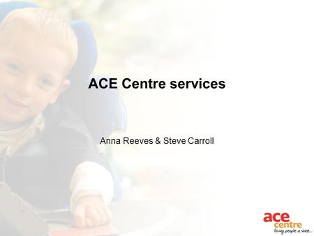 ACE Centre services Anna Reeves & Steve Carroll. Who we are and what we do... We support children and adults with complex disabilities to communicate.