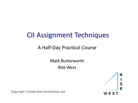 CII Assignment Techniques A Half-Day Practical Course Mark Butterworth Risk West Copyright: Condie Risk Consultancy Ltd.