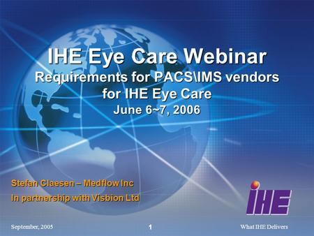 September, 2005What IHE Delivers 1 Stefan Claesen – Medflow Inc In partnership with Visbion Ltd IHE Eye Care Webinar Requirements for PACS\IMS vendors.