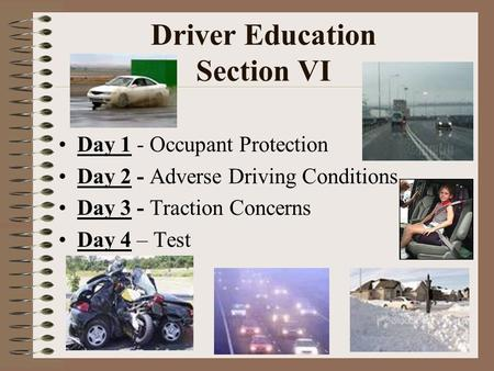 Driver Education Section VI Day 1 - Occupant Protection Day 2 - Adverse Driving Conditions Day 3 - Traction Concerns Day 4 – Test.