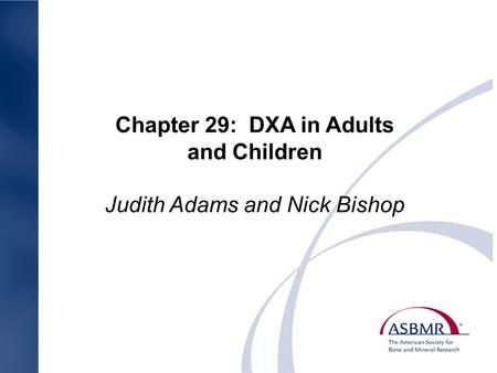 Chapter 29: DXA in Adults and Children Judith Adams and Nick Bishop.