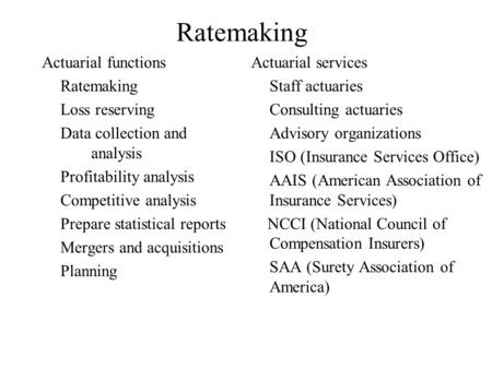Ratemaking Actuarial functions Ratemaking Loss reserving Data collection and analysis Profitability analysis Competitive analysis Prepare statistical reports.