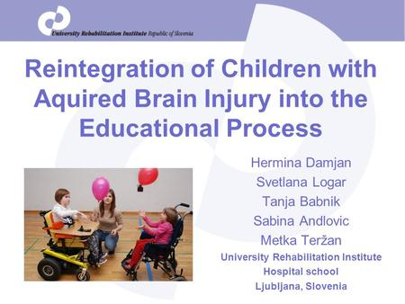 Reintegration of Children with Aquired Brain Injury into the Educational Process Hermina Damjan Svetlana Logar Tanja Babnik Sabina Andlovic Metka Teržan.