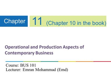 Operational and Production Aspects of Contemporary Business Chapter 11 (Chapter 10 in the book) Course: BUS 101 Lecturer: Emran Mohammad (Emd)