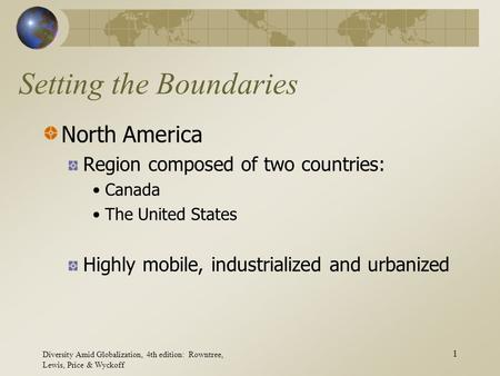 Diversity Amid Globalization, 4th edition: Rowntree, Lewis, Price & Wyckoff 1 Setting the Boundaries North America Region composed of two countries: Canada.