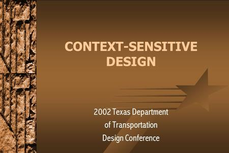 CONTEXT-SENSITIVE DESIGN 2002 Texas Department of Transportation Design Conference.