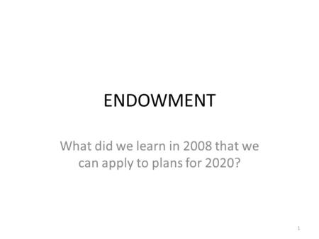 ENDOWMENT What did we learn in 2008 that we can apply to plans for 2020? 1.