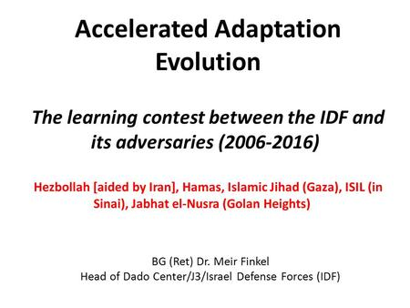 Accelerated Adaptation Evolution The learning contest between the IDF and its adversaries (2006-2016) Hezbollah [aided by Iran], Hamas, Islamic Jihad (Gaza),