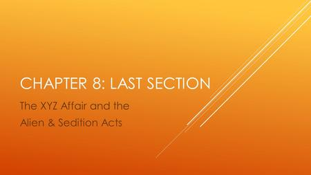 CHAPTER 8: LAST SECTION The XYZ Affair and the Alien & Sedition Acts.