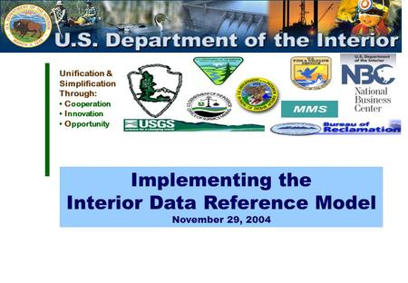 Unification & Simplification Through: C ooperation I nnovation O pportunity Implementing the Interior Data Reference Model November 29, 2004.