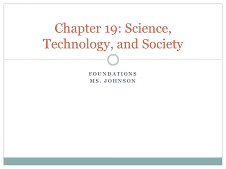 FOUNDATIONS MS. JOHNSON Chapter 19: Science, Technology, and Society.