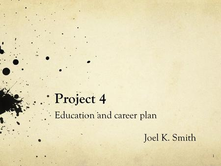 Project 4 Education and career plan Joel K. Smith 1.