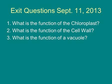 Exit Questions Sept. 11, 2013 1. What is the function of the Chloroplast? 2. What is the function of the Cell Wall? 3. What is the function of a vacuole?