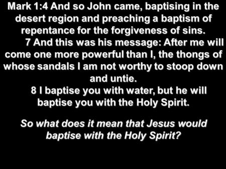 Mark 1:4 And so John came, baptising in the desert region and preaching a baptism of repentance for the forgiveness of sins. 7 And this was his message:
