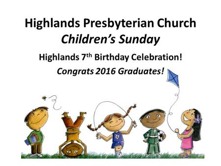Highlands Presbyterian Church Children's Sunday Highlands 7 th Birthday Celebration! Congrats 2016 Graduates!