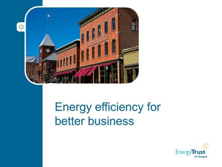 Energy efficiency for better business. Agenda Welcome Goal for today and introductions About Energy Trust of Oregon Benefits of energy efficiency Customer.