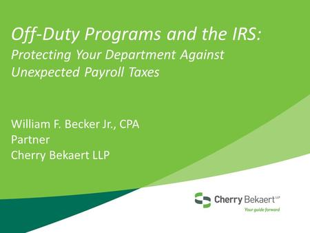 Off-Duty Programs and the IRS: Protecting Your Department Against Unexpected Payroll Taxes William F. Becker Jr., CPA Partner Cherry Bekaert LLP.