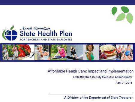 Affordable Health Care: Impact and Implementation April 21, 2015 Lotta Crabtree, Deputy Executive Administrator.