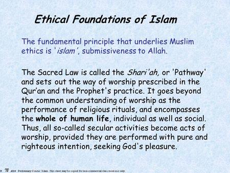 Ethical Foundations of Islam The fundamental principle that underlies Muslim ethics is 'islam', submissiveness to Allah. The Sacred Law is called the Shari'ah,