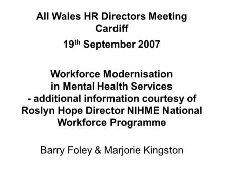 All Wales HR Directors Meeting Cardiff 19 th September 2007 Workforce Modernisation in Mental Health Services - additional information courtesy of Roslyn.