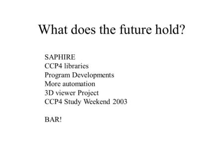 What does the future hold? SAPHIRE CCP4 libraries Program Developments More automation 3D viewer Project CCP4 Study Weekend 2003 BAR!