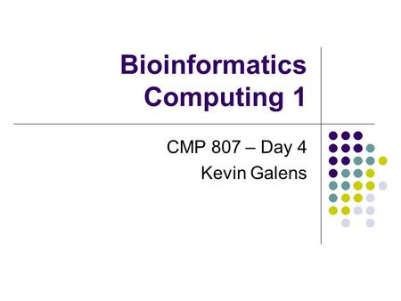 Bioinformatics Computing 1 CMP 807 – Day 4 Kevin Galens.
