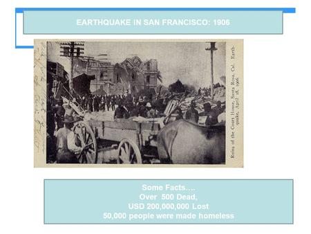 EARTHQUAKE IN SAN FRANCISCO: 1906 Some Facts…. Over 500 Dead, USD 200,000,000 Lost 50,000 people were made homeless.