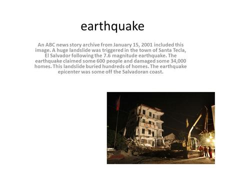 Earthquake An ABC news story archive from January 15, 2001 included this image. A huge landslide was triggered in the town of Santa Tecla, El Salvador.