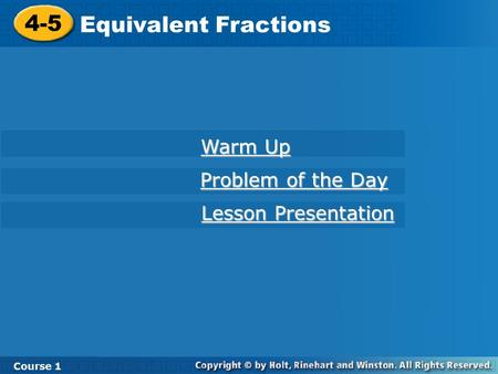 4-5 Equivalent Fractions Course 1 Warm Up Warm Up Problem of the Day Problem of the Day Lesson Presentation Lesson Presentation.